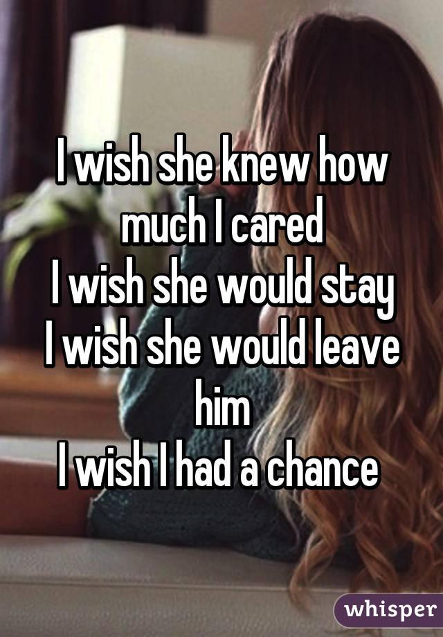 I wish she knew how much I cared I wish she would stay I wish she would leave him I wish I had a chance