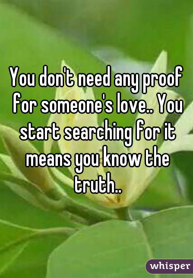 You don't need any proof for someone's love.. You start searching for it means you know the truth..