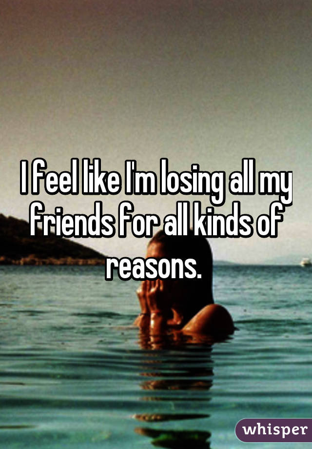 I feel like I'm losing all my friends for all kinds of reasons.