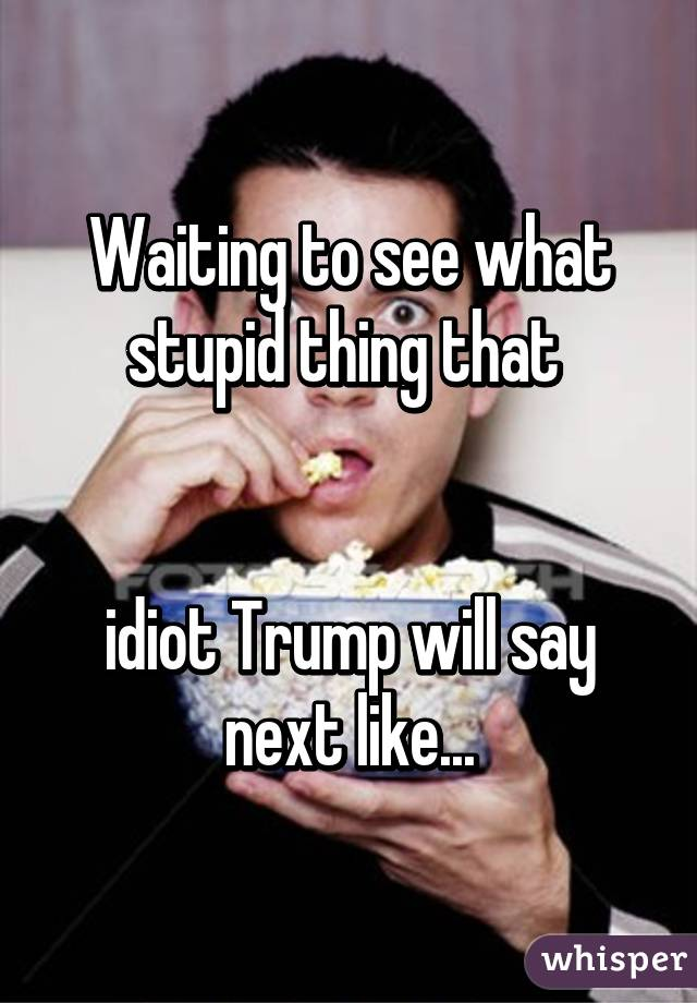 Waiting to see what stupid thing that    idiot Trump will say next like...