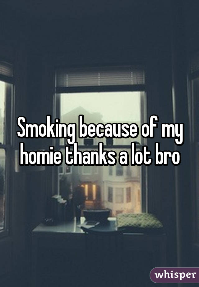 Smoking because of my homie thanks a lot bro