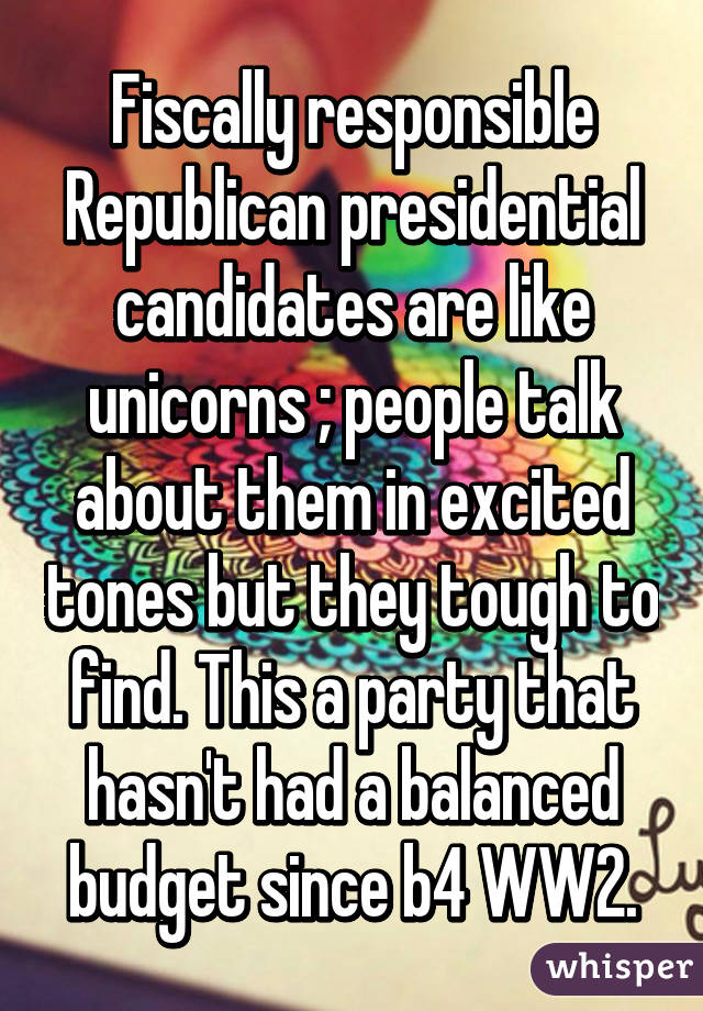 Fiscally responsible Republican presidential candidates are like unicorns ; people talk about them in excited tones but they tough to find. This a party that hasn't had a balanced budget since b4 WW2.