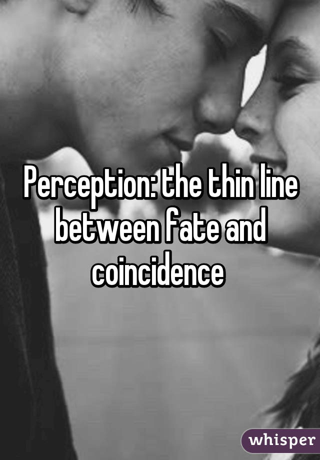 Perception: the thin line between fate and coincidence
