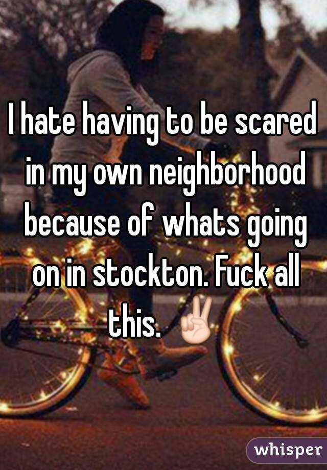 I hate having to be scared in my own neighborhood because of whats going on in stockton. Fuck all this. ✌