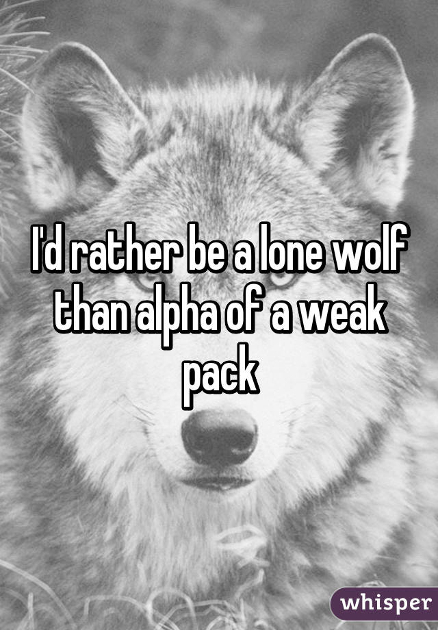 I'd rather be a lone wolf than alpha of a weak pack