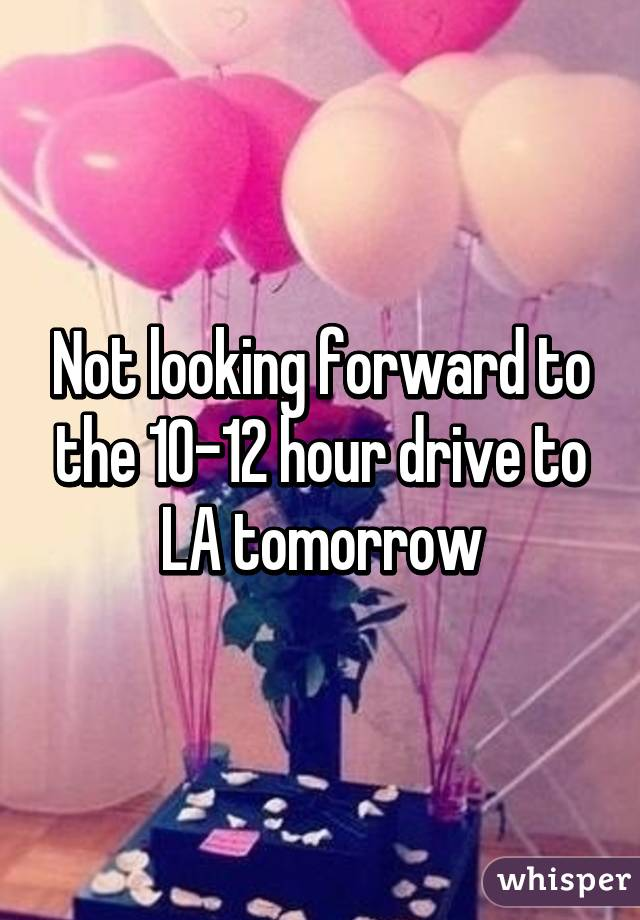 Not looking forward to the 10-12 hour drive to LA tomorrow