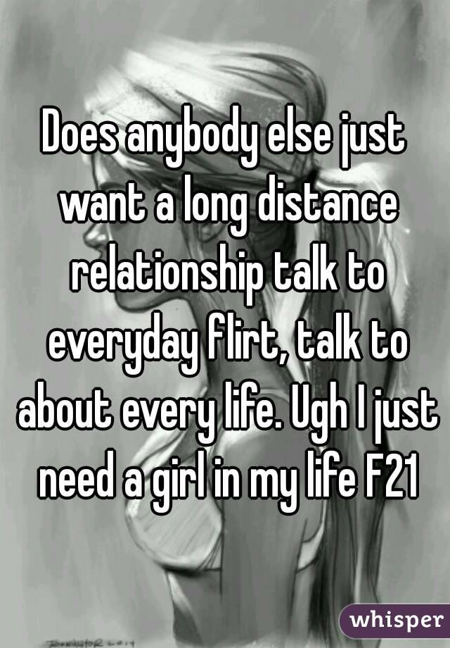 Does anybody else just want a long distance relationship talk to everyday flirt, talk to about every life. Ugh I just need a girl in my life F21