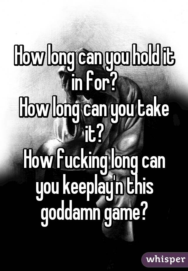 How long can you hold it in for? How long can you take it? How fucking long can you keeplay'n this goddamn game?