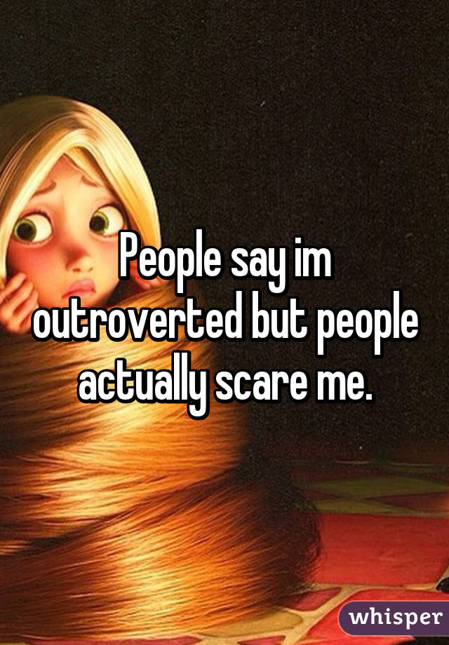 People say im outroverted but people actually scare me.