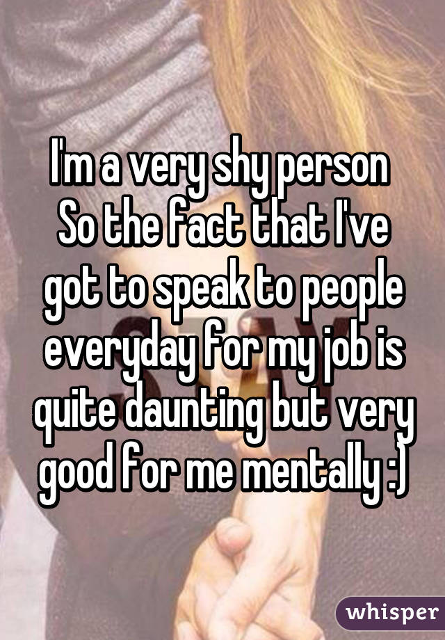 I'm a very shy person  So the fact that I've got to speak to people everyday for my job is quite daunting but very good for me mentally :)
