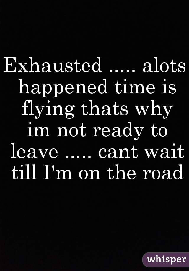 Exhausted ..... alots happened time is flying thats why im not ready to leave ..... cant wait till I'm on the road