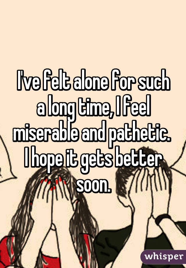 I've felt alone for such a long time, I feel miserable and pathetic.  I hope it gets better soon.