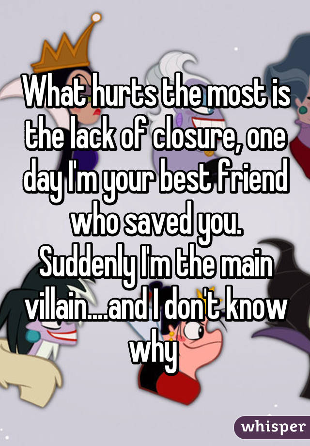 What hurts the most is the lack of closure, one day I'm your best friend who saved you. Suddenly I'm the main villain....and I don't know why