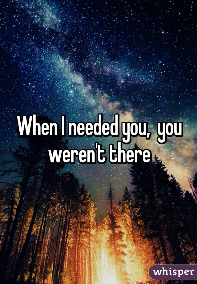 When I needed you,  you weren't there