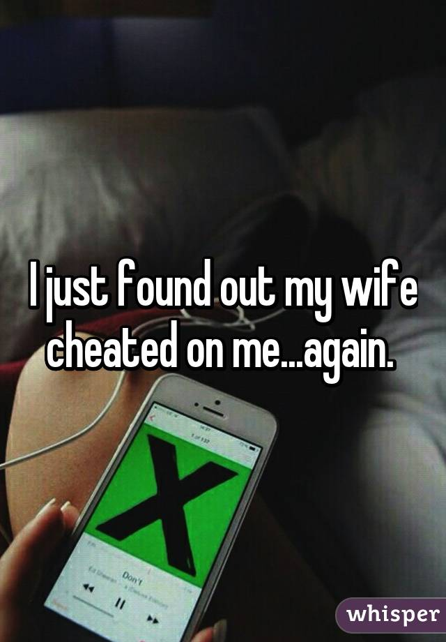 I just found out my wife cheated on me...again.