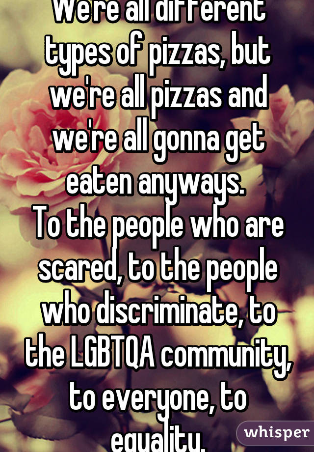 We're all different types of pizzas, but we're all pizzas and we're all gonna get eaten anyways.  To the people who are scared, to the people who discriminate, to the LGBTQA community, to everyone, to equality.