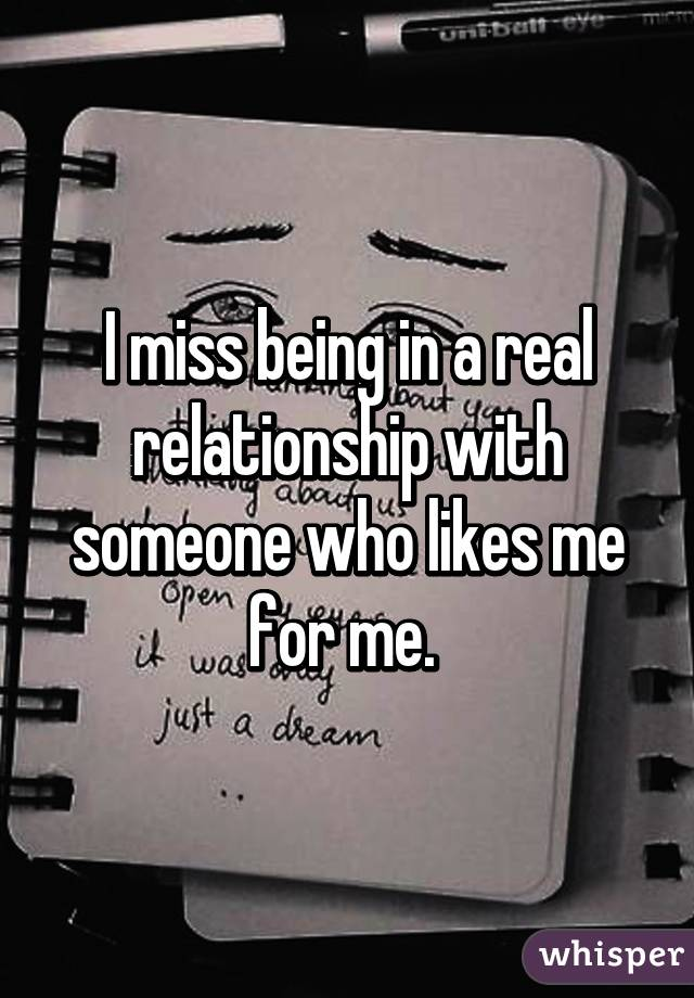 I miss being in a real relationship with someone who likes me for me.