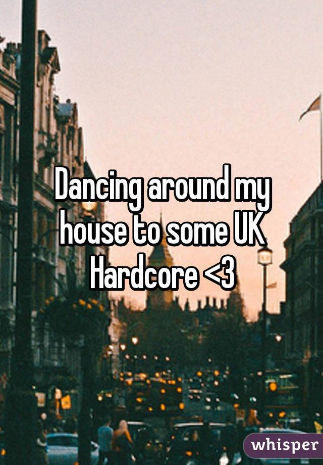 Dancing around my house to some UK Hardcore <3