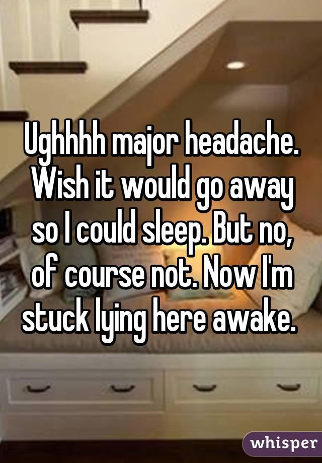 Ughhhh major headache. Wish it would go away so I could sleep. But no, of course not. Now I'm stuck lying here awake.
