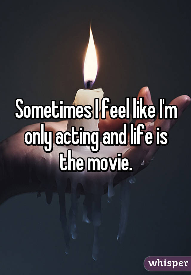 Sometimes I feel like I'm only acting and life is the movie.
