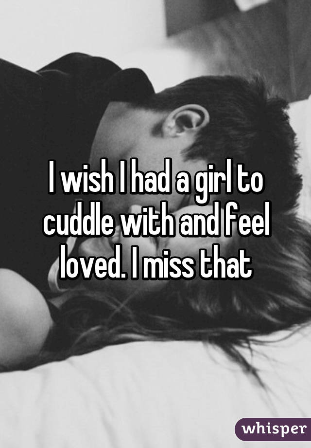 I wish I had a girl to cuddle with and feel loved. I miss that