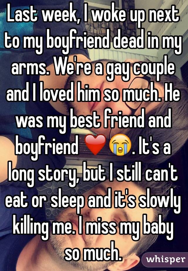 Last week, I woke up next to my boyfriend dead in my arms. We're a gay couple and I loved him so much. He was my best friend and boyfriend ❤️😭. It's a long story, but I still can't eat or sleep and it's slowly killing me. I miss my baby so much.