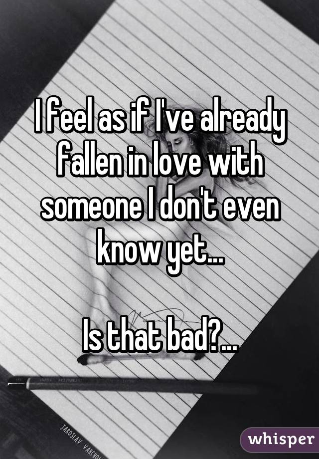 I feel as if I've already fallen in love with someone I don't even know yet...  Is that bad?...