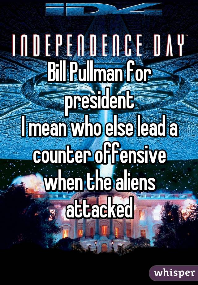 Bill Pullman for president I mean who else lead a counter offensive when the aliens attacked