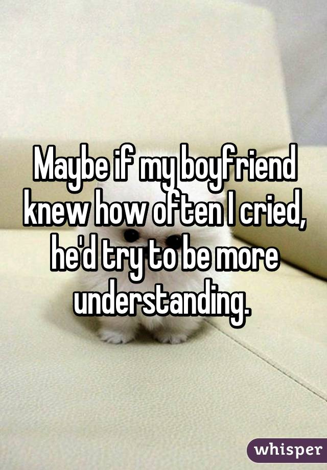 Maybe if my boyfriend knew how often I cried, he'd try to be more understanding.