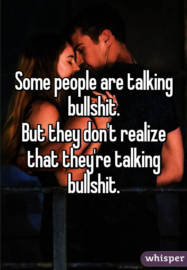 Some people are talking bullshit. But they don't realize that they're talking bullshit.