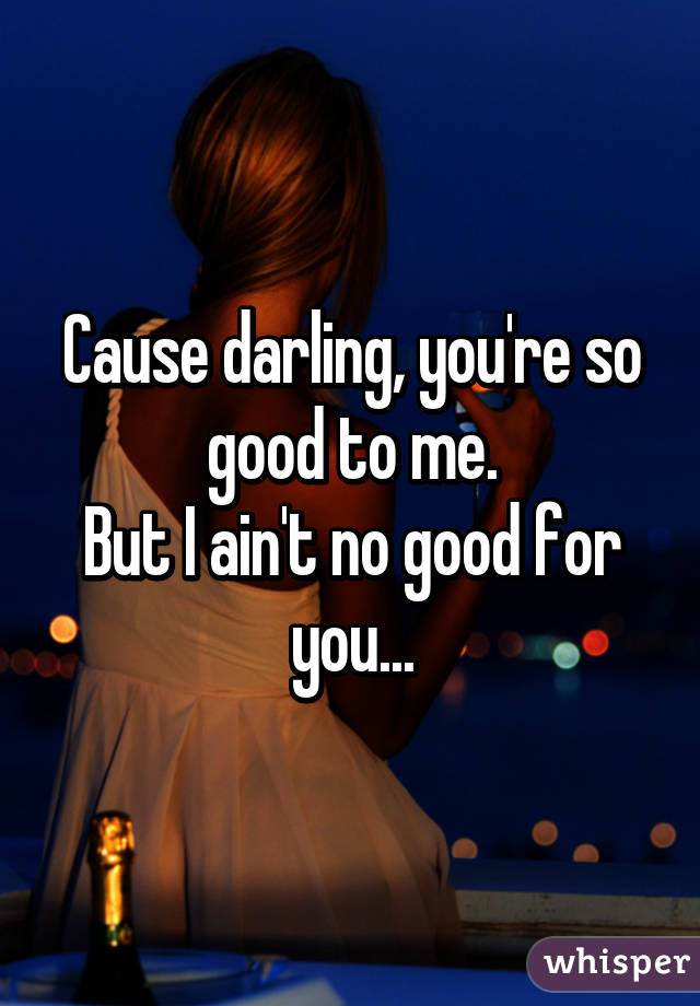 Cause darling, you're so good to me. But I ain't no good for you...