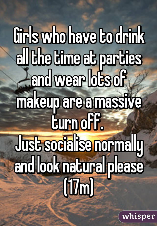 Girls who have to drink all the time at parties and wear lots of makeup are a massive turn off.  Just socialise normally and look natural please (17m)