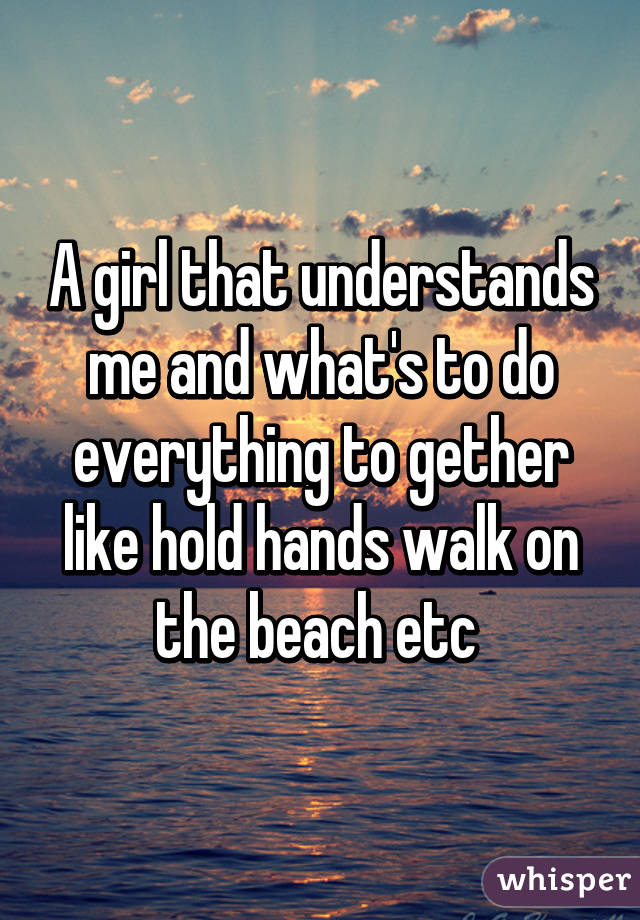 A girl that understands me and what's to do everything to gether like hold hands walk on the beach etc
