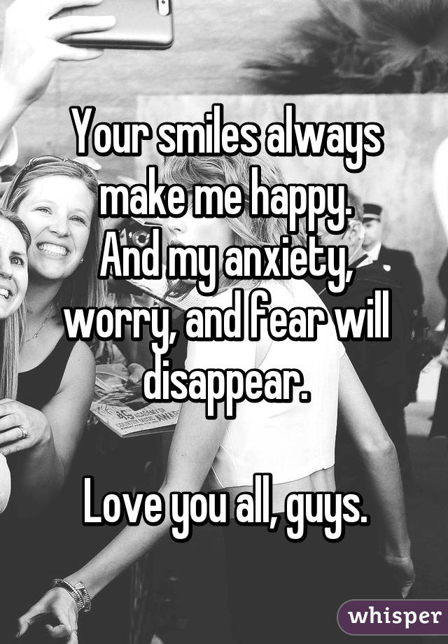 Your smiles always make me happy. And my anxiety, worry, and fear will disappear.  Love you all, guys.