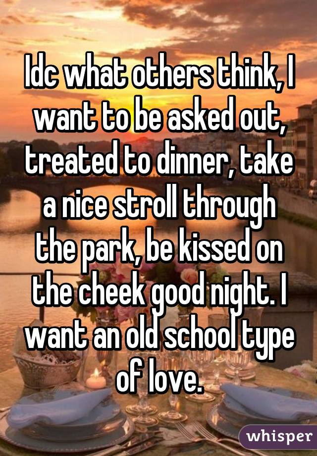 Idc what others think, I want to be asked out, treated to dinner, take a nice stroll through the park, be kissed on the cheek good night. I want an old school type of love.