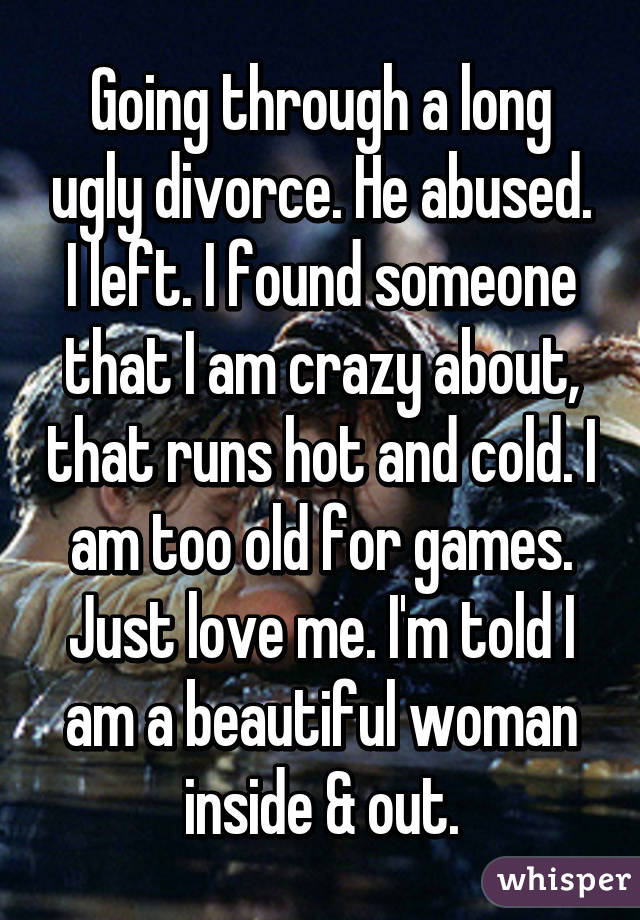 Going through a long ugly divorce. He abused. I left. I found someone that I am crazy about, that runs hot and cold. I am too old for games. Just love me. I'm told I am a beautiful woman inside & out.