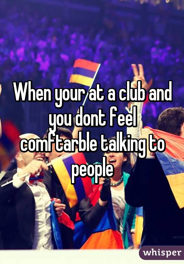 When your at a club and you dont feel comftarble talking to people