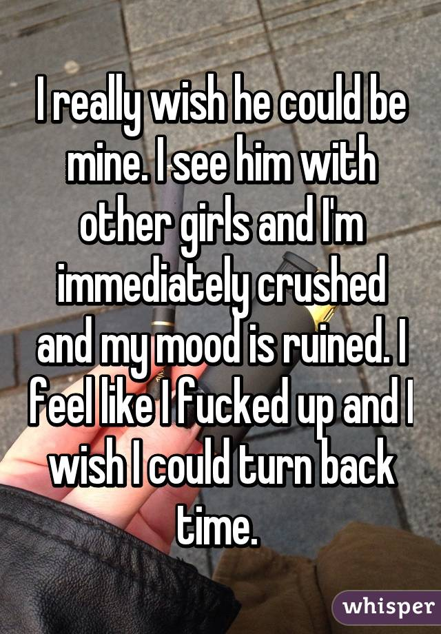 I really wish he could be mine. I see him with other girls and I'm immediately crushed and my mood is ruined. I feel like I fucked up and I wish I could turn back time.