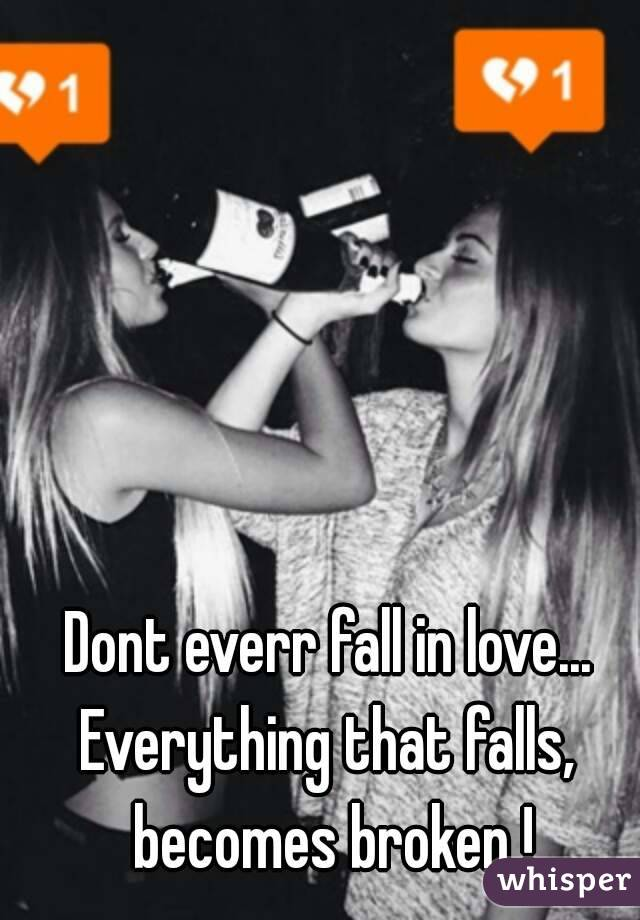 Dont everr fall in love... Everything that falls, becomes broken !