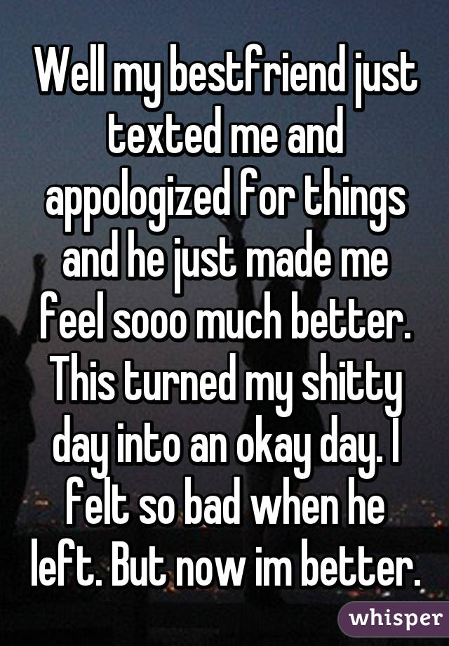 Well my bestfriend just texted me and appologized for things and he just made me feel sooo much better. This turned my shitty day into an okay day. I felt so bad when he left. But now im better.