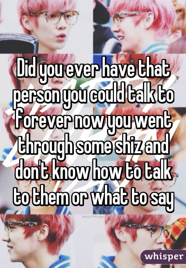 Did you ever have that person you could talk to forever now you went through some shiz and don't know how to talk to them or what to say