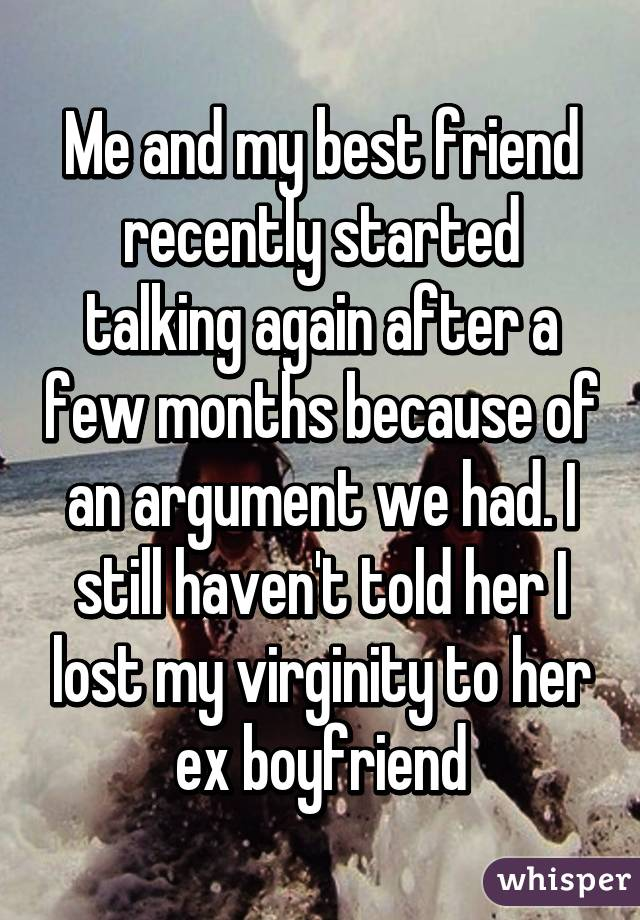 Me and my best friend recently started talking again after a few months because of an argument we had. I still haven't told her I lost my virginity to her ex boyfriend