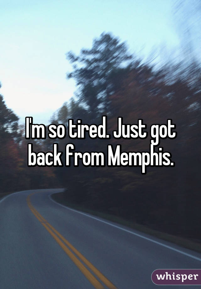 I'm so tired. Just got back from Memphis.
