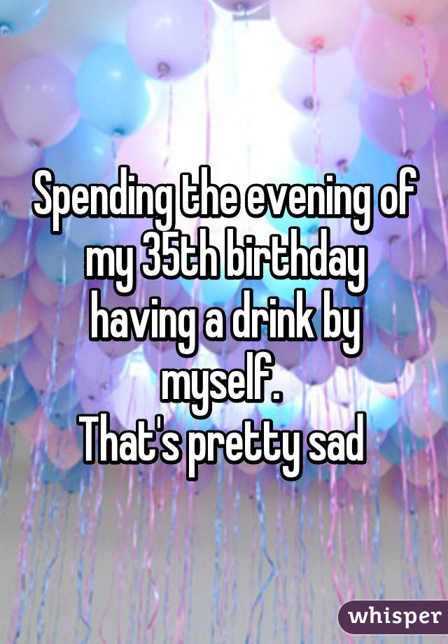 Spending the evening of my 35th birthday having a drink by myself.  That's pretty sad