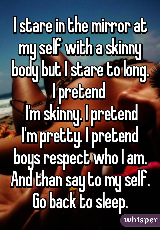 I stare in the mirror at my self with a skinny body but I stare to long. I pretend   I'm skinny. I pretend I'm pretty. I pretend boys respect who I am. And than say to my self. Go back to sleep.