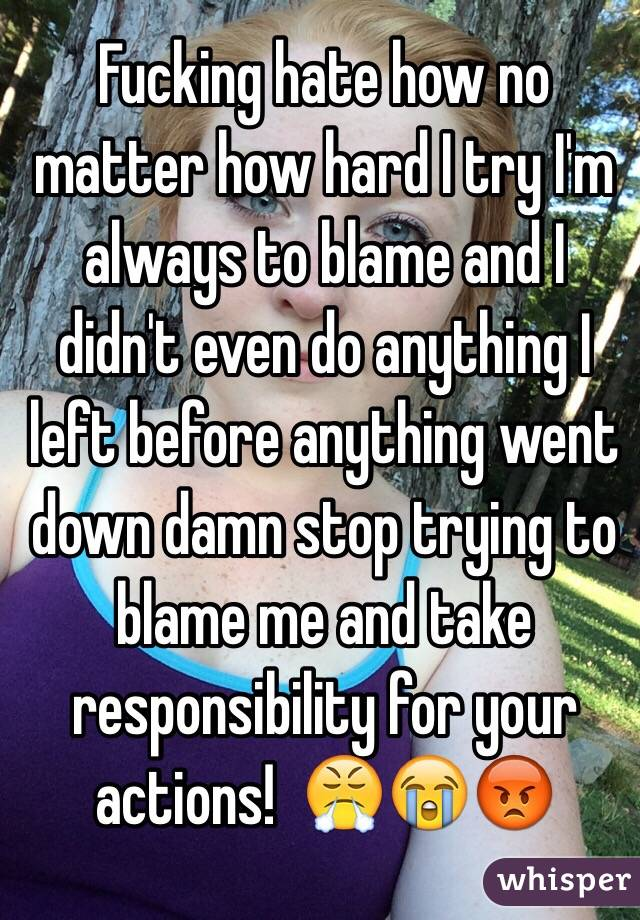 Fucking hate how no matter how hard I try I'm always to blame and I didn't even do anything I left before anything went down damn stop trying to blame me and take responsibility for your actions!  😤😭😡