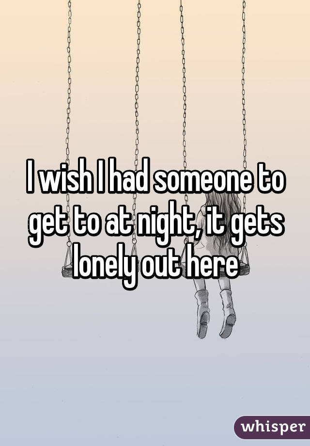 I wish I had someone to get to at night, it gets lonely out here