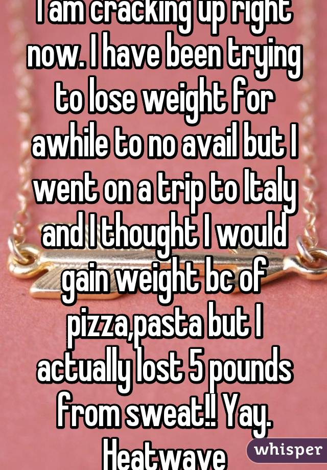I am cracking up right now. I have been trying to lose weight for awhile to no avail but I went on a trip to Italy and I thought I would gain weight bc of pizza,pasta but I actually lost 5 pounds from sweat!! Yay. Heatwave