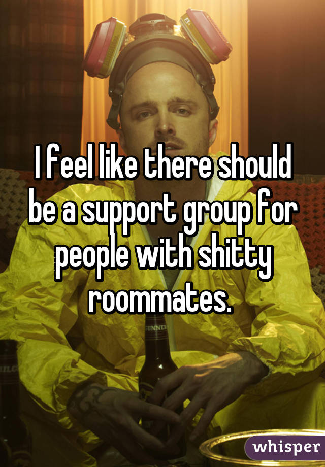 I feel like there should be a support group for people with shitty roommates.