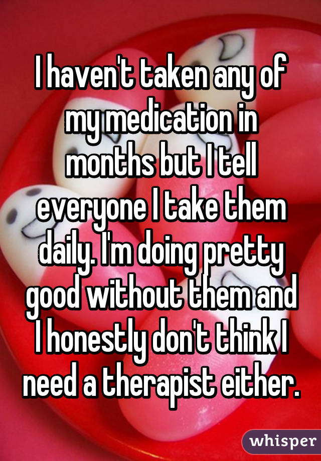 I haven't taken any of my medication in months but I tell everyone I take them daily. I'm doing pretty good without them and I honestly don't think I need a therapist either.